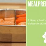 Meal Prep – 5 Ideen, schnell und einfach vorbereitet